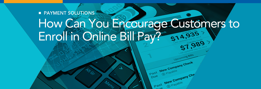 How Can You Encourage Customers to Enroll in Online Bill Pay